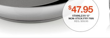 Stainless 12in Non-stick Fry Pan $47.95  Reg. $59.95