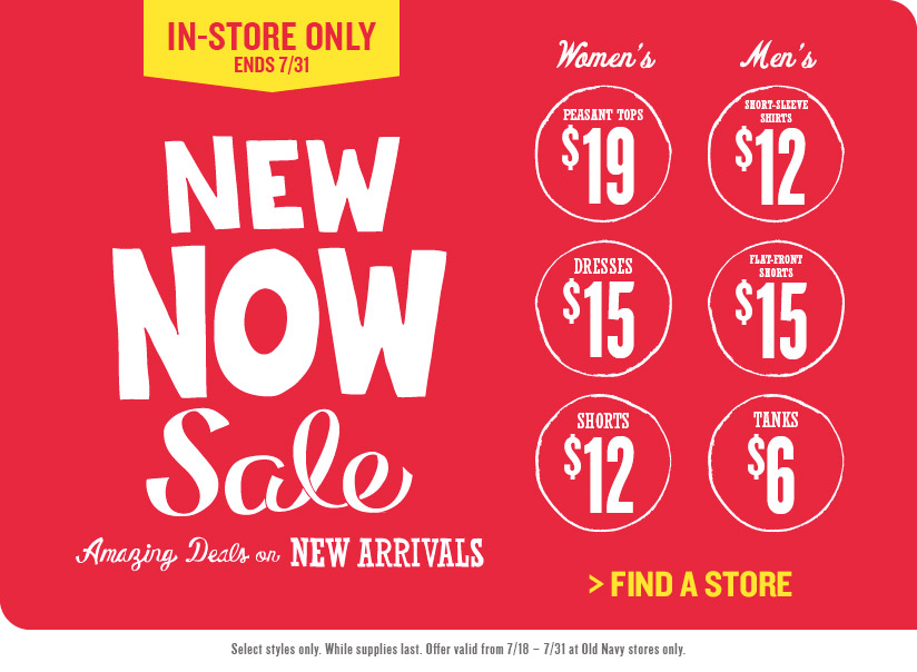 IN–STORE ONLY | 7/18 – 7/31 | NEW NOW SALE | Amazing Deals on NEW ARRIVALS | Women's PEASANT TOPS $19 | Women's DRESSES $15 | Women's SHORTS $12 | Men's SHORT–SLEEVE SHIRTS $12 | Men's FLAT–FRONT SHORTS $15 | Men's TANKS $6 | FIND A STORE | Select styles only. While supplies last. Offer valid from 7/18 – 7/31 at Old Navy stores only.