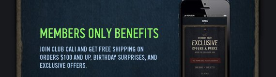 MEMBERS ONLY BENEFITS JOIN CLUB CALI AND GET FREE SHIPPING ON ORDERS $100 AND UP, BIRTHDAY SURPRISES, AND EXCLUSIVE OFFERS.