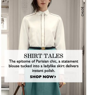 SHIRT TALES. The epitome of Parisian chic, a statement blouse tucked into a ladylike skirt delivers instant polish. SHOP NOW