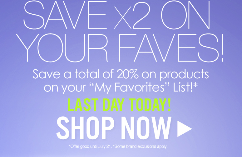 "Save X2 on Your Faves! Save a total of 20% on products on your ""My Favorites"" List!*  Last Day Today! *Brand exclusions apply  Shop Now>>"