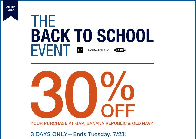 ONLINE ONLY | THE BACK TO SCHOOL EVENT | 30% OFF YOUR PURCHASE AT GAP, BANANA REPUBLIC & OLD NAVY | 3 DAYS ONLY - Ends Tuesday, 7/23!