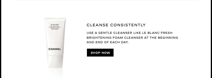 CLEANSE CONSISTENTLY  Use a gentle cleanser like LE BLANC FRESH BRIGHTENING FOAM CLEANSER at the beginning and end of each day.