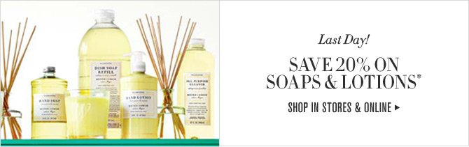 Last Day! SAVE 20% ON SOAPS & LOTIONS* -- SHOP IN STORES & ONLINE