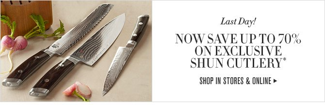 Last Day! NOW SAVE UP 70% ON EXCLUSIVE SHUN CUTLERY* -- SHOP IN STORE & ONLINE