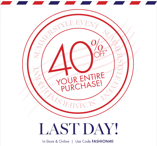 SUMMER STYLE EVENT 40% Off* Your Entire Purchase! LAST DAY!  In–Store & Online  Use Code FASHION40