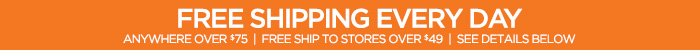 FREE SHIPPING EVERY DAY ANYWHERE OVER $75 |  FREE SHIP TO STORES OVER $49 | SEE DETAILS BELOW