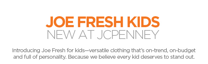 JOE FRESH KIDS NEW AT JCPENNEY Introducing Joe  Fresh for kids-versatile clothing that's on-trend, on-budget, and  full of personality. Because we believe every kid deserves to stand  out.