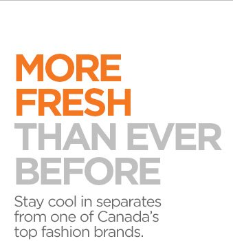 MORE FRESH THAN EVER BEFORE Stay cool in  separates from one of Canada's top fashion brands.
