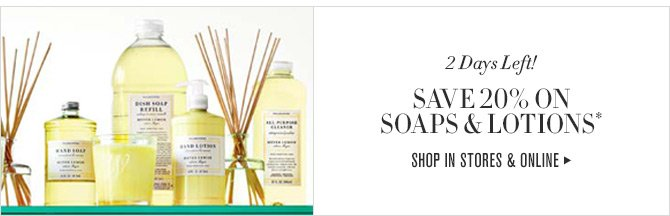 2 Days Left! - SAVE 20% ON SOAPS & LOTIONS* - SHOP IN STORES & ONLINE
