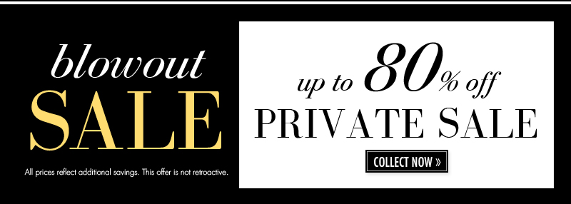 blowout SALE. up to 80% off PRIVATE SALE. COLLECT NOW.