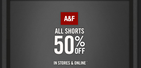 A&F ALL SHORTS 50% OFF IN STORES & ONLINE*