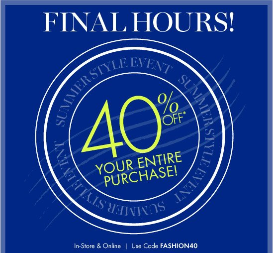FINAL HOURS!  SUMMER STYLE EVENT 40% Off* Your Entire Purchase!  In–Store & Online  Use Code FASHION40