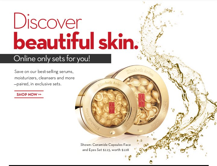 Discover beautiful skin. Online only sets for you! Save on our best-selling serums, moisturizers, cleansers and more—paired, in exclusive sets. SHOP NOW. Shown: Ceramide Capsules Face and Eyes Set $115, worth $128.