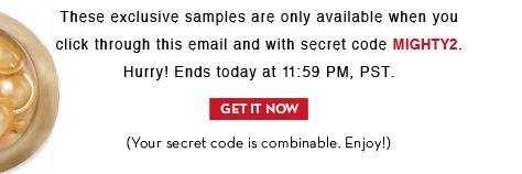 These exclusive samples are only available when you click through this email and with secret code MIGHTY2. Hurry! Ends today at 11:59 PM, PST. GET IT NOW. (Your code is combinable. Enjoy!)