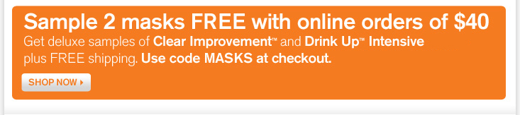 Sample 2 masks FREE with online orders of 40 dollars Get deluxe samples of Clear Improvement Active and Drink Up Intensive plus FREE shipping Use code MASKS at checktou SHOP NOW
