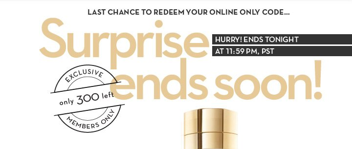 LAST CHANCE TO REDEEM YOUR ONLINE ONLY CODE... Surprise ends soon! HURRY ENDS TONIGHT AT 11:59, PST. EXCLUSIVE only 300 left MEMBERS ONLY.