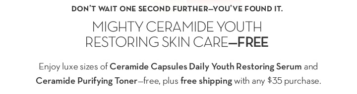 DON'T WAIT ONE SECOND FURTHER-YOU'VE FOUND IT. MIGHTY CERAMIDE YOUTH RESTORING SKIN CARE - FREE. Enjoy luxe sizes of Ceramide Capsules Daily Youth Restoring Serum and Ceramide Purifying Toner - free, plus free shipping with any $35 purchase.