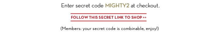 Enter secret code MIGHTY2 at checkout. FOLLOW THIS SECRET LINK TO SHOP. (Members: your secret code is combinable , enjoy!)