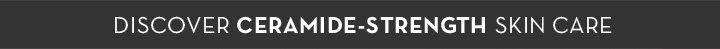 DISCOVER CERAMIDE-STRENGTH SKIN CARE