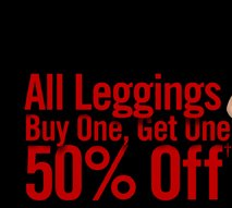 ALL LEGGINGS BUY ONE, GET ONE 50% OFF††