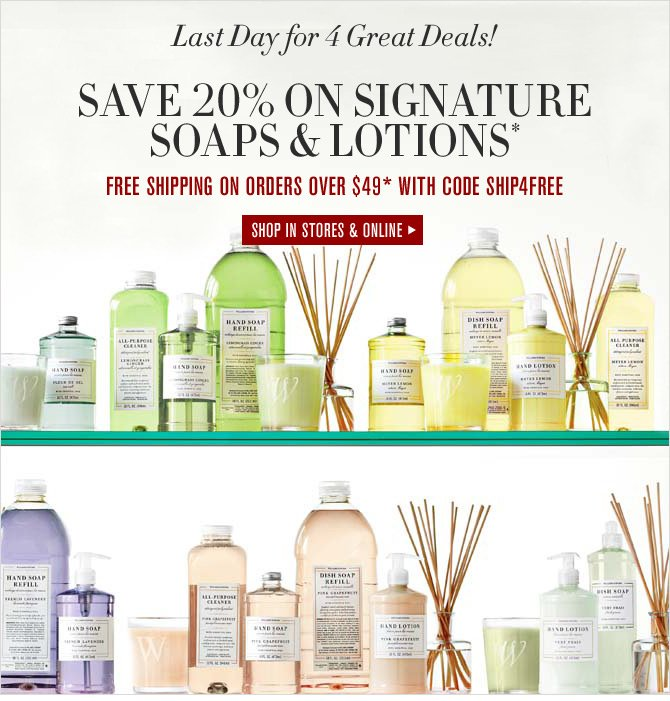 Last Day for 4 Great Deals! SAVE 20% ON SIGNATURE SOAPS & LOTIONS* - FREE SHIPPING ON ORDERS OVER $49* WITH CODE SHIP4FREE -- SHOP IN STORES & ONLINE
