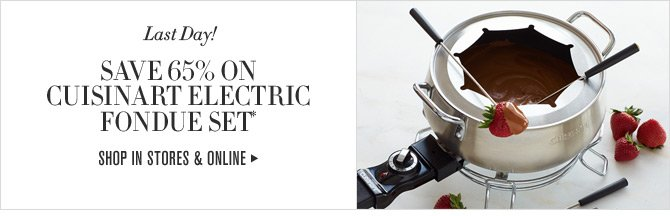 Last Day! SAVE 65% ON CUISINART ELECTRIC FONDUE SET* -- SHOP IN STORES & ONLINE