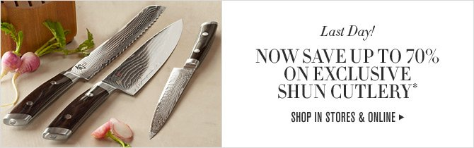 Last Day! NOW SAVE UP TO 70% ON EXCLUSIVE SHUN CUTLERY* -- SHOP IN STORES & ONLINE