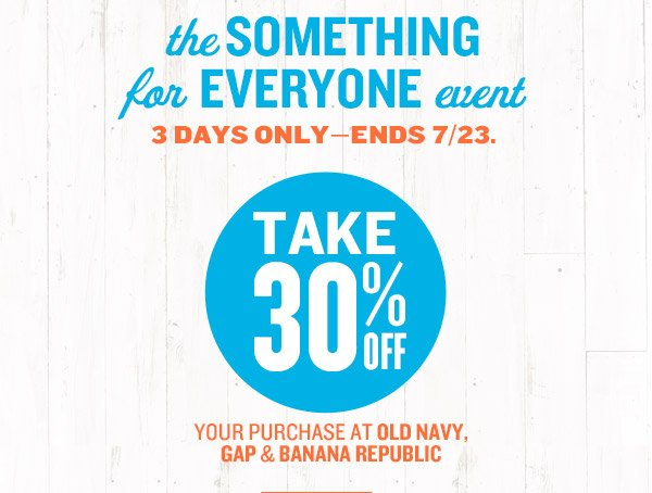 the SOMETHING for EVERYONE event | 3 DAYS ONLY—ENDS 7/23. | TAKE 30% OFF YOUR PURCHASE AT OLD NAVY, GAP & BANANA REPUBLIC