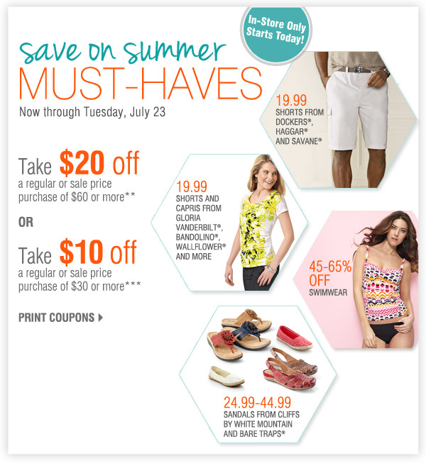 In-Store Only Save on summer must-haves Now through Tuesday, July 23 Take $20 off a regular or sale price purchase of $60 or more** OR Take $10 off a regular or sale price purchase of $30 or more*** Print coupons 19.99 Shorts from Dockers®, Haggar® and Savane® 45-65% off Swimwear 19.99 Shorts and capris from Gloria Vanderbilt®, Bandolino®, Relativity®, Wallflower®, Blue Spice® and more 24.99-44.99 Sandals from Cliffs by White Mountain and Bare Traps®
