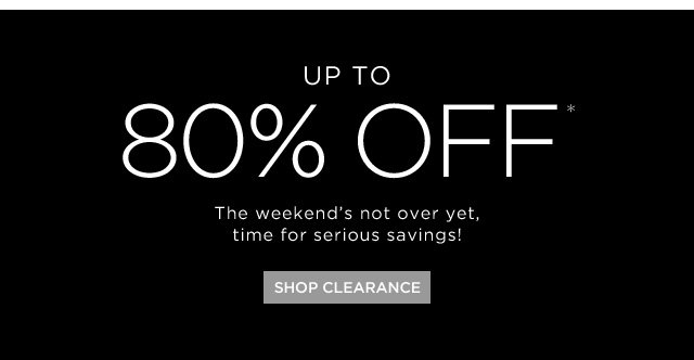 Up To 80% Off* The Weekend's Not Over Yet, Time For Serious Savings