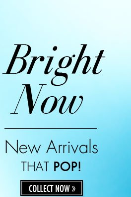 Bright Now. New Arrivals THAT POP! COLLECT NOW