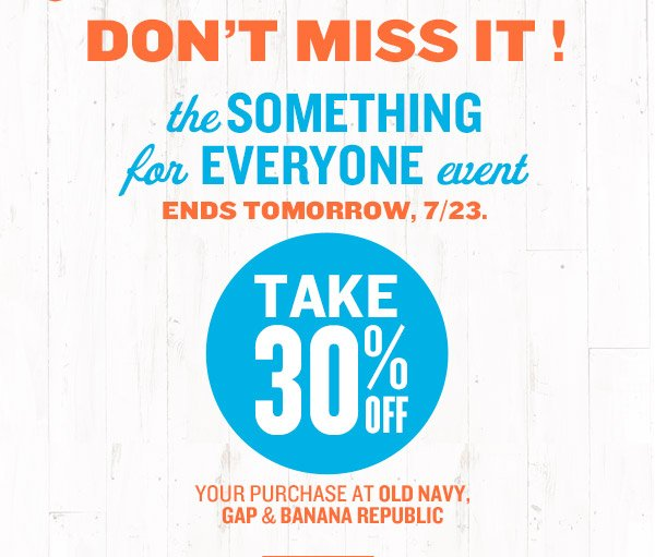 DON'T MISS IT! | the SOMETHING for EVERYONE event | ENDS TOMORROW, 7/23. | TAKE 30% OFF YOUR PURCHASE AT OLD NAVY, GAP & BANANA REPUBLIC
