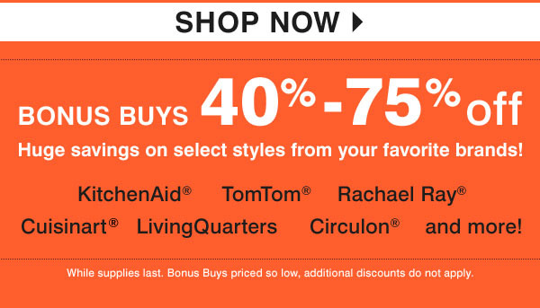 40-75% off select items from some of our favorite brands KitchenAid® TomTom® Rachael Ray® Cuisinart® LivingQuarters Woodwick® Shop now. While supplies last. Bonus Buys priced so low, additional discounts do not apply.