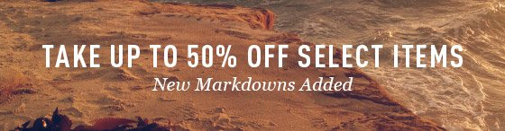 TAKE UP TO 50% OFF SELECT ITEMS - New Markdowns Added