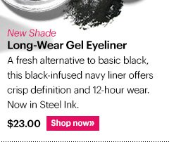 New Shade LONG-WEAR GEL EYELINER A fresh alternative to basic black, this black-infused navy liner offers crisp definition and 12-hour wear. Now in Steel Ink. $23 Shop Now »