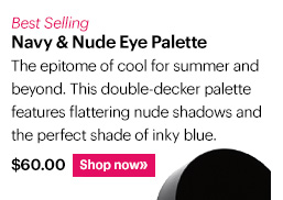 Best-Selling NAVY & NUDE EYE PALETTE The epitome of cool for summer and beyond. This double-decker palette features flattering nude shadows and the perfect shade of inky blue. $60 Shop Now »