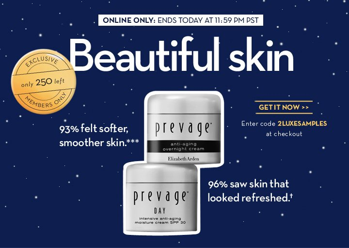 ONLINE ONLY: ENDS TODAY AT 11:59 PM PST. Beautiful skin. 93% felt softer, smoother skin.*** 96% saw skin that looked refreshed.† EXCLUSIVE. Only 250 left. MEMBERS ONLY. GET IT  NOW. Enter code 2LUXESAMPLES at checkout.