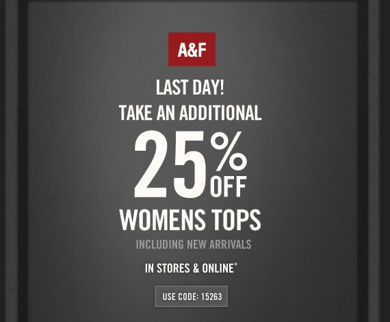 A&F          LAST DAY!     TAKE AN ADDITIONAL     25% OFF     WOMENS TOPS     INCLUDING NEW ARRIVALS     IN STORES & ONLINE*          USE CODE: 15263