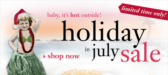 baby, it`s hot outside! limited time only! holiday in july sale shop now