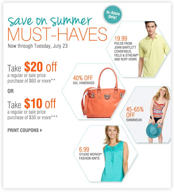 In-Store Only Save on summer must-haves Now through Tuesday, July 23 Take $20 off a regular or sale price purchase of $60 or more** OR Take $10 off a regular or sale price purchase of $30 or more*** Print coupons 19.99 Polos from John Bartlett Consensus, Field & Stream® and Ruff Hewn 45-65% off Swimwear 6.99 Studio Works® fashion knits 40% off GAL handbags