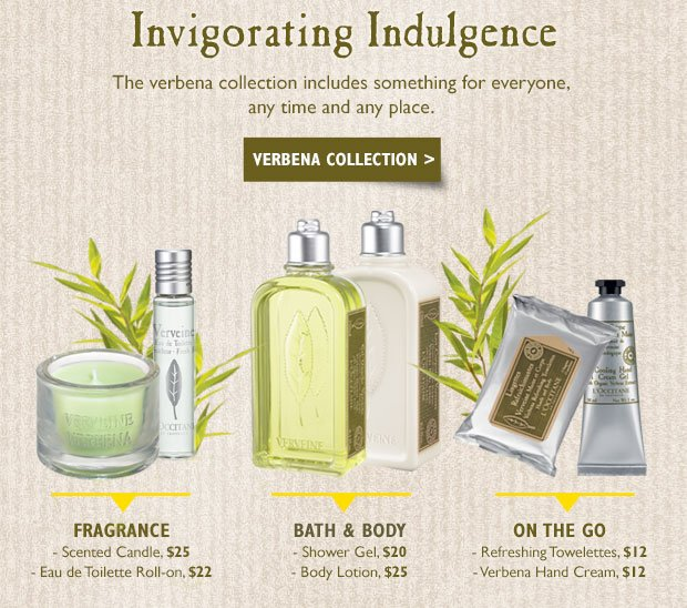 Invigorating Indulgence The verbena collection includes something for everyone, any time and any place.  Scented Candle, $25 Eau de Toilette Roll-on, $22  Verbena Shower Gel, $20 Verbena Body Lotion, $25  Refreshing Towelettes, $12  Verbena Hand Cream, $12