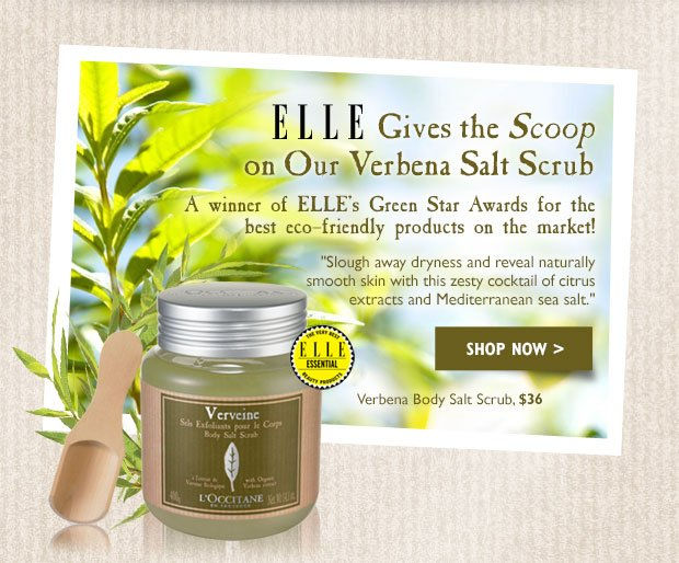 "ELLE Gives the Scoop on Our Verbena Salt Scrub A winner of Elle's Green Awards for the best eco-friendly products on the market!  ""Slough away dryness and reveal naturally smooth skin [with this] zesty cocktail of citrus extracts and Mediterranean sea salt.  Verbena Body Salt Scrub $36"