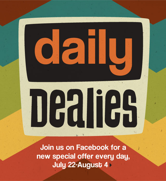 Daily Dealies. Join us on Facebook for a new special offer every day, July 22-August 4