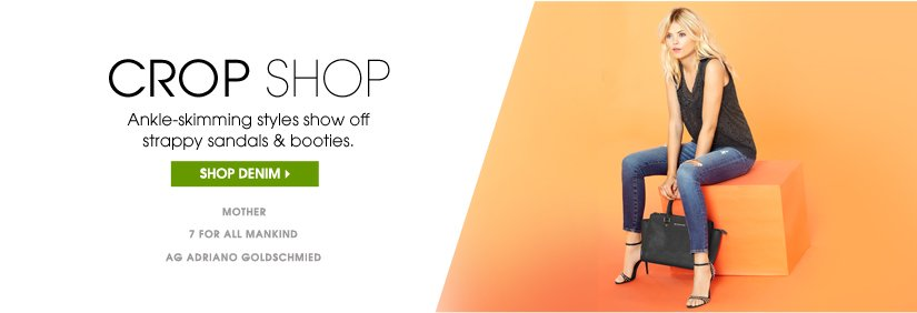 CROP SHOP. Ankle–skimming styles show off strappy sandals & booties. SHOP DENIM