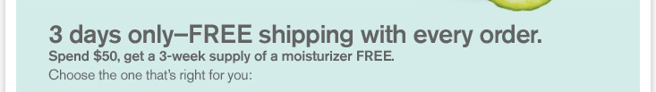 3 days only FREE shipping with every order Spend 50 dollars get a 3 week supply of moisturizer FREE Choose the one that is right for you