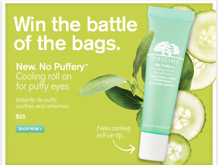Win the battle of the bags New No Puffery Cooling roll on for puffy eyes Instantly de puffs soothes and refreshes 23 dollars SHOP NOW