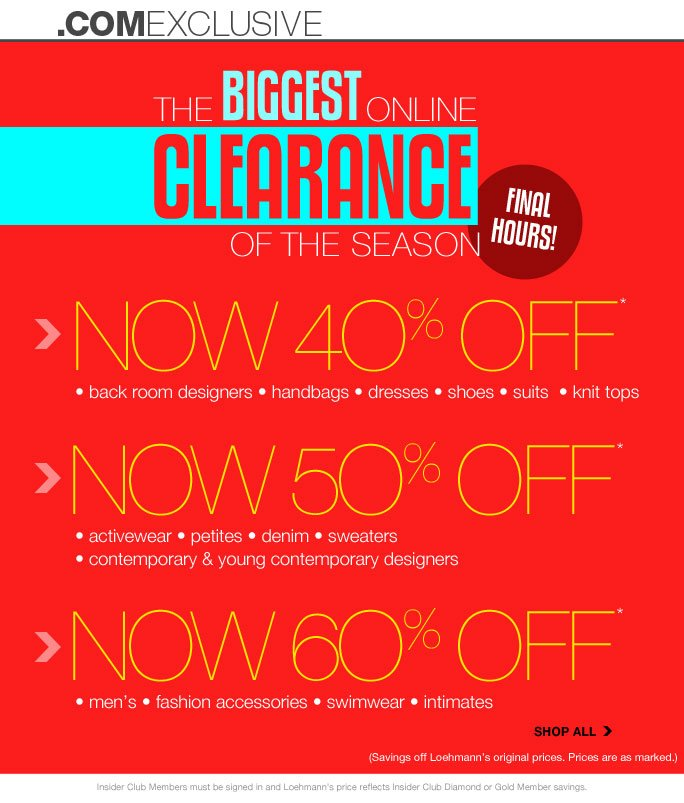 always free shipping  on all orders over $1OO*   .com exclusive    The biggest online clearance of the season  Final Hours!   Now 40% off  • back room designers • handbags • dresses • shoes • suits  • knit tops   Now 50% off • activewear • petites • denim • sweaters  • contemporary & young contemporary designers    Now 60% off • men's • fashion accessories • swimwear • intimates   Shop all (Savings off Loehmann's original prices. Prices are as marked.)   Insider Club Members must be signed in and Loehmann's price reflects Insider Club Diamond or Gold Member savings.   *all clearance promotional offers are VALID now THRU 7/23/13 AT 2:59 AM ET ONLINE only.  Free shipping offer applies on orders of $100 or more, prior to sales tax and after any applicable discounts, only for standard shipping to one single address in the Continental US per order. No promo code required, Loehmann's price reflects  clearance discounts. Offers not valid in store, on regular priced merchandise or on previous purchases and excludes fragrances, hair care products, the purchase of  Gift Cards and Insider Club Membership fee. Cannot be used in conjunction with employee discount, any other coupon or promotion. Discount may not be applied towards taxes, shipping & handling. Quantities are limited and exclusions may apply. Please see loehmanns.com for details. Void in states where prohibited by law, no cash value except where prohibited, then the cash value is 1/100. Returns and exchanges are subject to Returns/Exchange Policy Guidelines. 2013   †Standard text message & data charges apply. Text STOP to opt out or HELP for help. For the terms and conditions of the Loehmann's text message program, please visit http://pgminf.com/loehmanns.html or call 1-877-471-4885 for more information.
