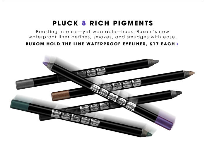 Pluck 8 Rich Pigments. Boasting intense - yet wearable - hues, Buxom's new waterproof liner defines, smokes, and smudges with ease. new. BUXOM Hold the Line Waterproof Eyeliner, $17 each