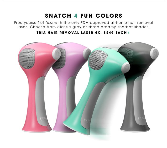 Snatch 4 Fun Colors. Free yourself of fuzz with the only FDA-approved at-home hair removal laser. Choose from classic grey or three dreamy sherbet shades. ships free. Tria Hair Removal Laser 4X, $449 each